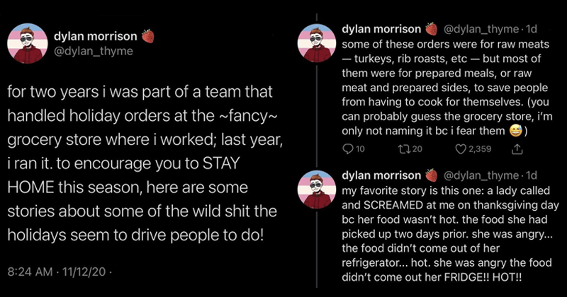Funny twitter thread about working at a grocery store during the holidays, entitlement, funny, funny tweets | dylan morrison @dylan_thyme two years part team handled holiday orders at fancy~ grocery store where worked; last year ran encourage STAY HOME this season, here are some stories about some wild shit holidays seem drive people do! some these orders were raw meats turkeys, rib roasts, etc but most them were prepared meals, or raw meat and prepared sides save people having cook themselves