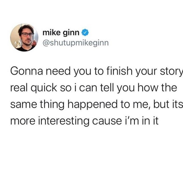 funny tweets, white twitter, white people twitter | Person - mike ginn @shutupmikeginn Gonna need finish story real quick so can tell same thing happened but its more interesting cause