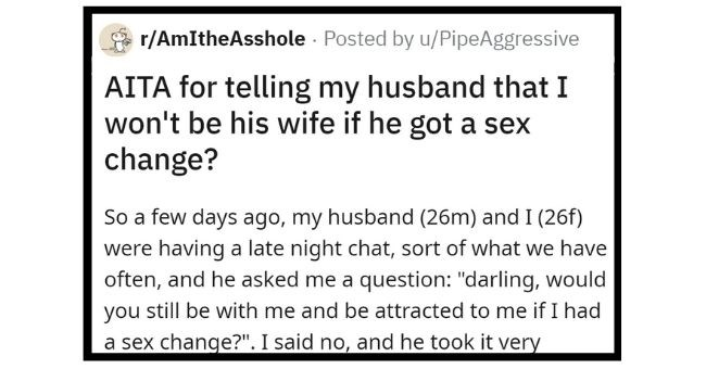 husband upset at wife because she refuses to stay with him after hypothetical sex change | thumbnail Text - So few days ago, my husband 26m and 26f were having late night chat, sort have often, and he asked question darling, would still be with and be attracted if had sex change said no, and he took very personally and felt really hurt. He said things like thought loved and not my looks and my sex He terribly misunderstood said