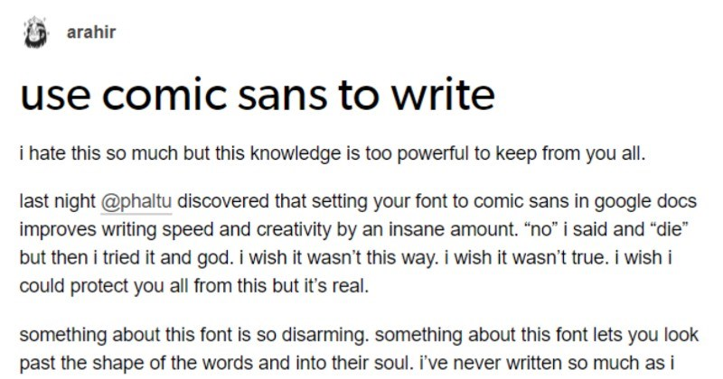 "A funny Tumblr thread about how comic sans helps people write | arahir use comic sans write hate this so much but this knowledge is too powerful keep all. last night @phaltu discovered setting font comic sans google docs improves writing speed and creativity by an insane amount no said and ""die"" but then tried and god wish wasn't this way wish wasn't true wish could protect all this but 's real. something about this font is so disarming. something about this font lets look past shape words and"