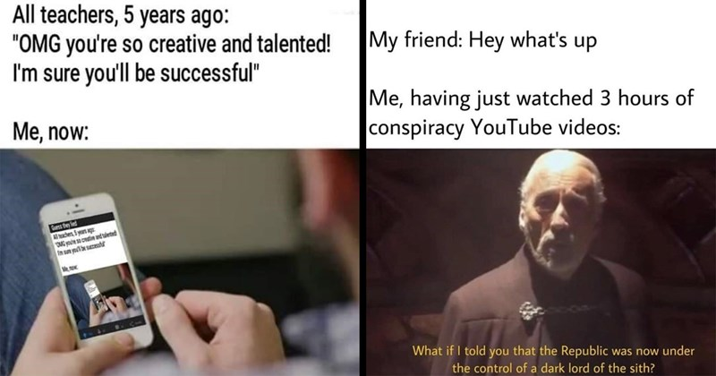 memes, lol, funny memes, dank memes, random memes, relatable memes, funny | All teachers, 5 years ago OMG so creative and talented sure be successful now: making memes on phone | My friend: Hey 's up having just watched 3 hours conspiracy YouTube videos if told Republic now under control dark lord sith? Count Dooku Star Wars