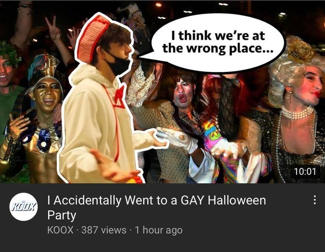 memes and jokes so bad and unfunny they ascended went to comedy heaven rip not funny cringe | youtube thumbnail think at wrong place 10:01 Accidentally Went GAY Halloween Party KOOX 387 views 1 hour ago KOOX