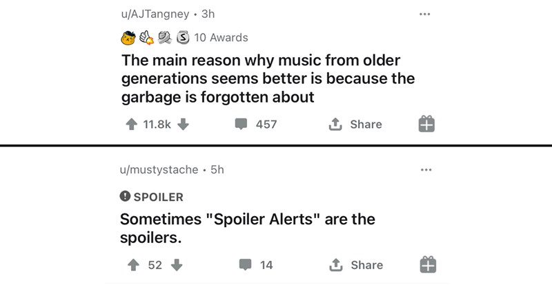 "shower thoughts, funny comments, deep thoughts, reddit, top comments, interesting, funny | u/AJTangney main reason why music older generations seems better is because garbage is forgotten about | u/mustystache SPOILER Sometimes ""Spoiler Alerts"" are spoilers."