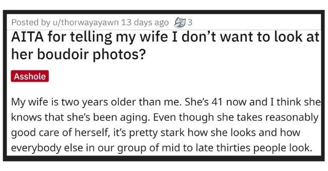 husband refuses to look at wife's boudoir photos and intenet calls him an asshole | thumbnail Text - Posted by u/thorwayayawn 13 days ago 3 AITA for telling my wife I don't want to look at her boudoir photos? Asshole My wife is two years older than me. She's 41 now and I think she knows that she's been aging. Even though she takes reasonably good care of herself, it's pretty stark how she looks and how everybody else in our group of mid to late thirties people look.