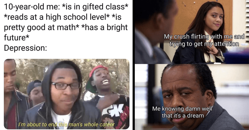 Funny random memes, dank memes, 2020 memes, marvel memes, lord of the rings memes, nerdy meme | 10-year-old is gifted class reads at high school level is pretty good at math has bright future Depression: CK about end this man's whole career | My crush flirting with and trying get my attention knowing damn well dream