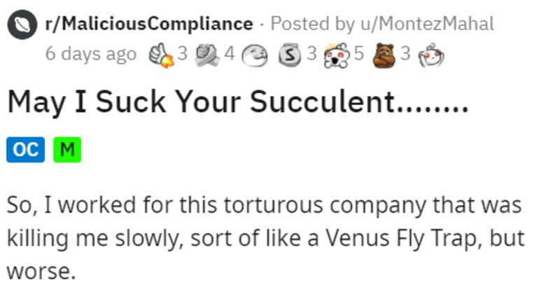 coworker threatens to eat plants for BS demerits | r/MaliciousCompliance Posted by u/MontezMahal 6 days ago 3 4 e 3 3 05 3 May Suck Succulent oc M So worked this torturous company killing slowly, sort like Venus Fly Trap, but worse company gave out demerit points rules were broken instance, if forgot put cover on coffee mug-2 demerit points. If forget gate card 1 demerit.