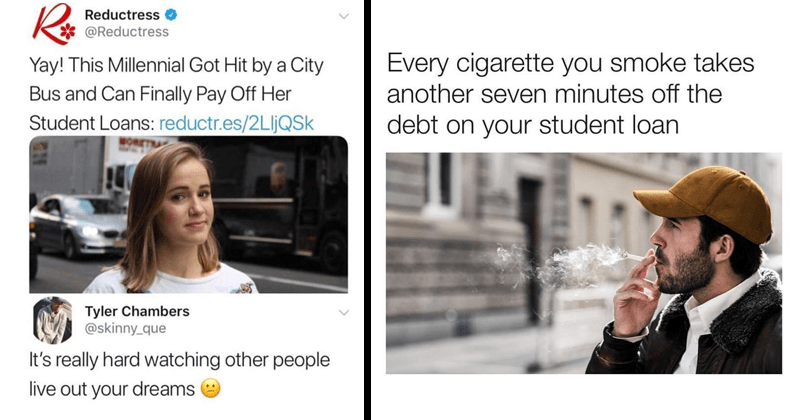 Relatable memes for people with student loans, student loan debt memes, joe biden | Ro Reductress @Reductress Yay! This Millennial Got Hit by City Bus and Can Finally Pay Off Her Student Loans: reductr.es/2LIJQSK Tyler Chambers @skinny_que 's really hard watching other people live out dreams | Every cigarette smoke takes another seven minutes off debt on student loan