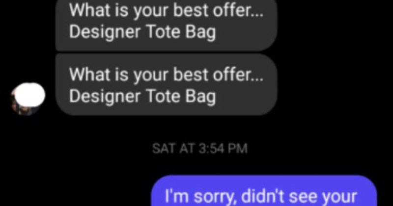 A scammer wastes a seller's time over a purse | totally not scammy Tammy 0 NOV 9 AT 8:46 PM is best offe. Designer Tote Bag is best offer. Designer Tote Bag SAT AT 3:54 PM sorry, didn't see message until now still have and can do 100 can now message and call each other and see info like Active Status and seen messages.