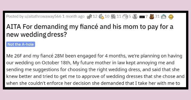 son gives fiancé's wedding dress to his mother to try on, she ruins it, bride devastated | thumbnail Text - Posted by u/aitathrowaway566 1 month ago 12 10 11 5 3 31 AITA For demanding my fiancé and his mom to pay for a new wedding dress? Not the A-hole Me 26F and my fiancé 28M been engaged for 4 months, we're planning on having our wedding on October 18th, My future mother in law kept annoying me and sending me suggestions for choosing the right wedding dress, and said that she knew better and t