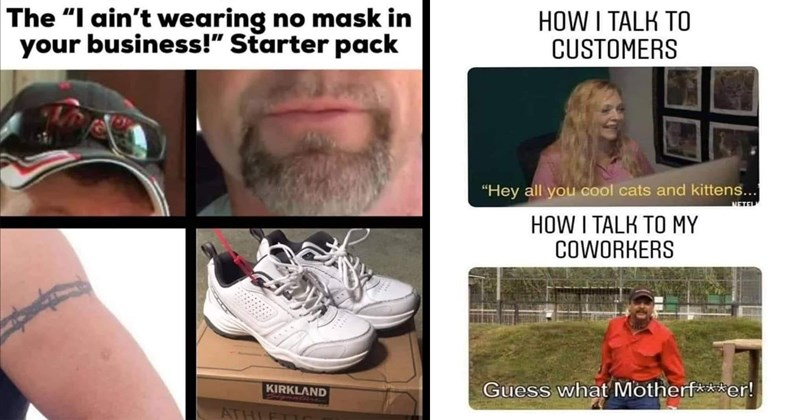 "funny memes, random memes, memes, funny, dank memes, shitposts, stupid memes, meme dump | ain't wearing no mask business Starter pack | TALK CUSTOMERS ""Hey all cool cats and kittens METEL TALK MY COWORKERS Guess Motherfucker!"
