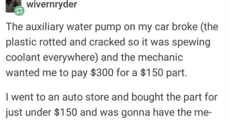 funny stories of loopholes | wivernryder auxiliary water pump on my car broke plastic rotted and cracked so spewing coolant everywhere) and mechanic wanted pay $300 150 part went an auto store and bought part just under $150 and gonna have chanic install until called them back and they said they don't install customer parts. So figured if they won't install customer parts, they'll at least fix existing problems with vehicle. So, naturally poorly installed new part myself, then took mechanic