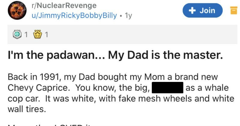Dad takes revenge on rude neighbor years later | r/NuclearRevenge Join u/JimmyRickyBobbyBilly 1y padawan My Dad is master. Back 1991, my Dad bought my Mom brand new Chevy Caprice know big, ugly fat as whale cop car white, with fake mesh wheels and white wall tires. My mother LOVED She had two weeks and kept parked front our house SoCal guy across street contractor Back 1991 basically meant shady douche bag hired stood outside Home Depot.
