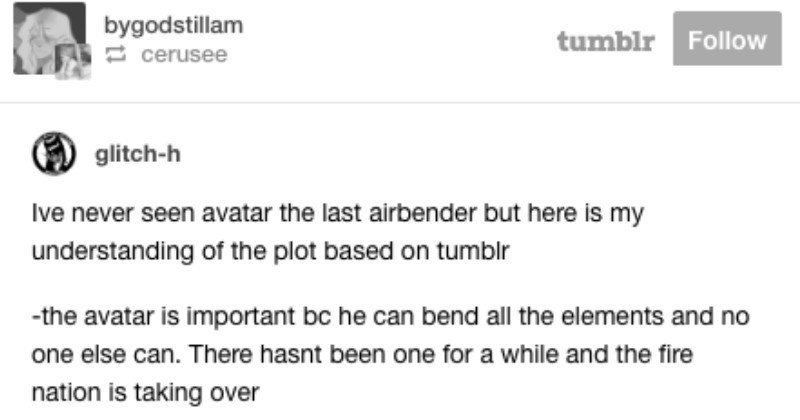 "A funny Tumblr thread that includes Avatar The Last Airbender plot osmosis | bygodstillam 2 cerusee tumblr Follow glitch-h Ive never seen avatar last airbender but here is my understanding plot based on tumblr avatar is important bc he can bend all elements and no one else can. There hasnt been one while and fire nation is taking over couple siblings find boy trapped ice he's like 9 and bald and last airbender. Also he's avatar and they know this somehow -siblings are like ""well guess have"