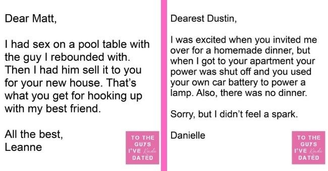 funny letters of disappointment from women to the guys they've dated | thumbnail includes two letters - Text - Dear Matt, I had sex on a pool table with the guy I rebounded with. Then I had him sell it to you for your new house. That's what you get for hooking up with my best friend. All the best, TO THE GUYS Leanne I'VE Kinda DATED Text - Dearest Dustin, I was excited when you invited me over for a homemade dinner, but when I got to your apartment your power was shut off and you used your own c