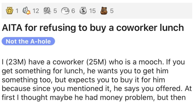 Co-worker scams free lunches out of people, and then he gets called out   AITA refusing buy coworker lunch Not hole 23M) have coworker (25M) who is mooch. If get something lunch, he wants get him something too, but expects buy him because since mentioned he says offered. At first thought maybe he had money problem, but then overheard him laughing and bragging someone another department about he able scam lunches out his coworkers, and he's attempted bully free meal out someone more than once.