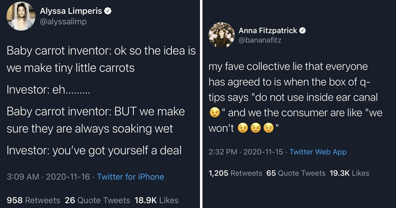 "Fresh and funny tweets, clever tweets, relatable | Alyssa Limperis O @alyssalimp Baby carrot inventor: ok so idea is make tiny little carrots Investor: eh Baby carrot inventor: BUT make sure they are always soaking wet Investor got yourself deal | Anna Fitzpatrick O @bananafitz my fave collective lie everyone has agreed is box q- tips says ""do not use inside ear canal and consumer are like won't"