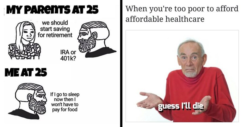 funny memes, relatable memes, memes, coronavirus, working class, work memes, healthcare pls, universal healthcare, student debt, capitalism, socialism, minimum wage, amazon, jeff bezos, rich people, taxes | trad girl and yes chad MY PARENTS AT 25 should start saving retirement IRA or 401k AT 25 If go sleep now then won't have pay food ahorteddreams | too poor afford affordable healthcare guess l'll die