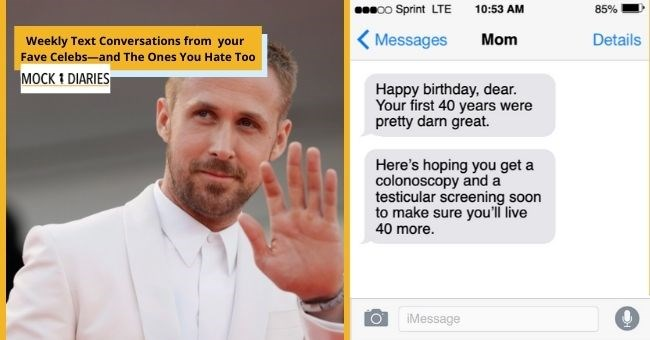 satirical text conversations from Ryan Gosling's famous friends for his 40th birthday | thumbnail includes picture of Ryan Gosling Text - 00 Sprint LTE 10:53 AM 85% Messages Mom Details Happy birthday, dear. Your first 40 years were pretty darn great. Here's hoping you get a colonoscopy and a testicular screening soon to make sure you'll live 40 more. iMessage
