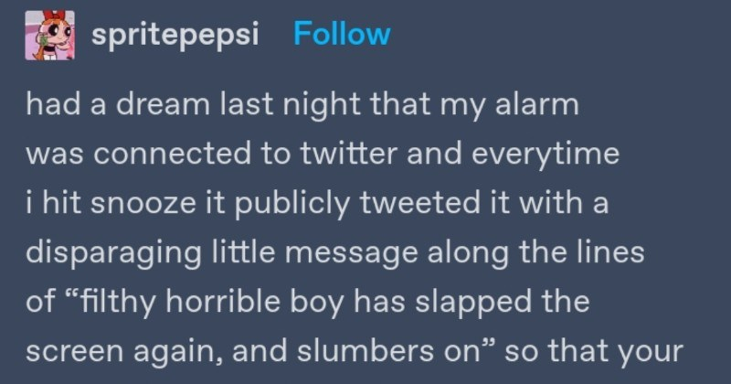 "Tumblr thread about alarm clock sending out nasty tweets | spritepepsi Follow had dream last night my alarm connected twitter and everytime hit snooze publicly tweeted with disparaging little message along lines filthy horrible boy has slapped screen again, and slumbers on"" so followers could shame and deeply, DEEPLY humiliated but did not stop hitting snooze upwards 14 times"