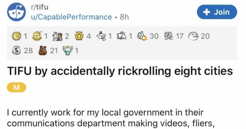 "Employee accidentally rickrolls eight entire cities | r/tifu u/CapablePerformance 8h Join 1 1 30 2 17 e 20 3 28 21 1 TIFU by accidentally rickrolling eight cities M currently work my local government their communications department making videos, fliers, social media posts, and pretty much everything else they need. Part job involves putting placeholder text and links since l'll be told need link this resource but 's not available""."