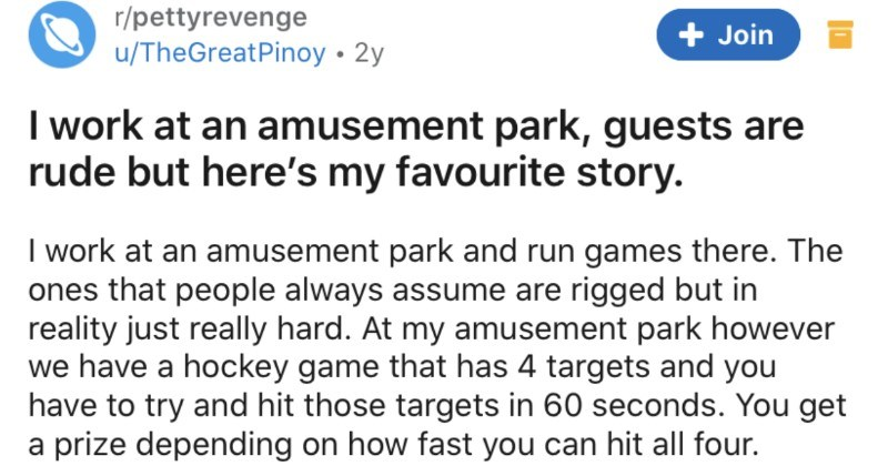 Dad refuses to accept defeat, so an amusement park employee takes their petty revenge | r/pettyrevenge u/TheGreatPinoy 2y Join work at an amusement park, guests are rude but here's my favourite story work at an amusement park and run games there ones people always assume are rigged but reality just really hard. At my amusement park however have hockey game has 4 targets and have try and hit those targets 60 seconds get prize depending on fast can hit all four. Anyways, this family walks up