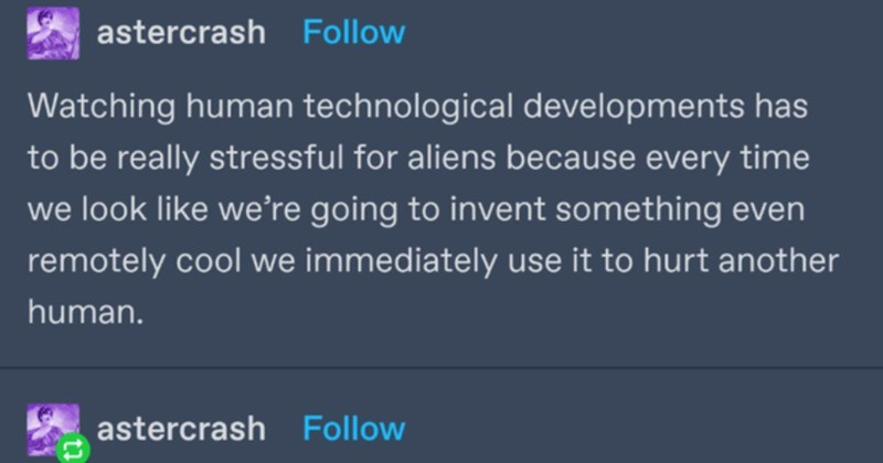 A funny Tumblr thread about how Magenta isn't a real color after all | astercrash Follow Watching human technological developments has be really stressful aliens because every time look like going invent something even remotely cool immediately use hurt another human. astercrash Follow Human gets stick* Alien: yes Human grabs rock* Alien: YES Human invents hammer* Alien: YESYESYESYES Human murders his neighbour Thagbar* Alien: god FUCKING dammit 7,684 notes