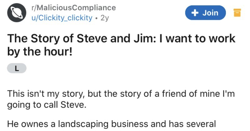 A landscaper wants to get paid by the hour, and goes on to learn a humbling lesson | r/MaliciousCompliance Join u/Clickity_clickity 2y Story Steve and Jim want work by hour! L This isn't my story, but story friend mine l'm going call Steve. He ownes landscaping business and has several employees. They work hard and get along really well. Steve pays them their work done by yard, not by hour addition buying his workers two meals day. Steve hired guy named Jim, who isn't bad worker at all. Jim is