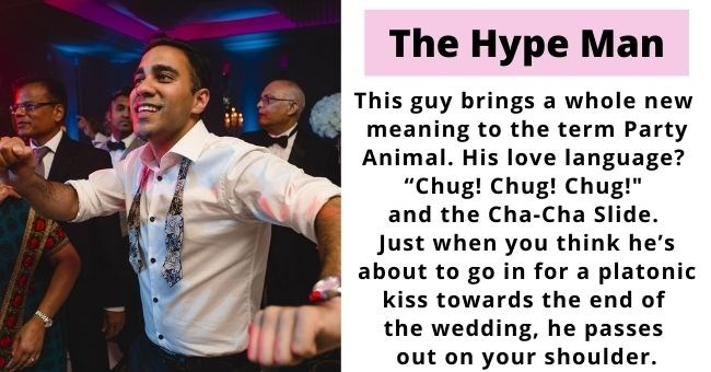 "guys all women meet at weddings | thumbnail of man dancing at wedding Text - The Hype Man This guy brings a whole new meaning to the term Party Animal. His love language? ""Chug! Chug! Chug!"" and the Cha-Cha Slide. Just when you think he's about to go in for a platonic kiss towards the end of the wedding, he passes out on your shoulder."