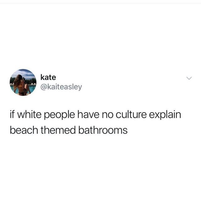 white people tweets, funny tweets, random tweets | Person - kate @kaiteasley if white people have no culture explain beach themed bathrooms