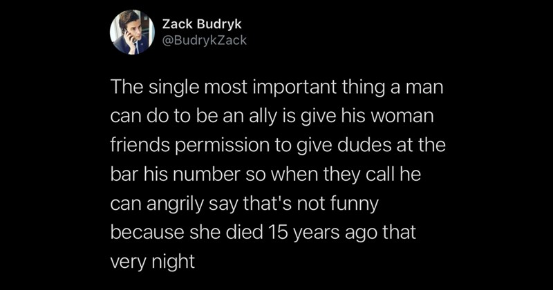 funny tweets, twitter, funny, memes, witty tweets, jokes, fresh tweets, relatable tweets, comedy, lol, covid-19 | Zack Budryk @BudrykZack single most important thing man can do be an ally is give his woman friends permission give dudes at bar his number so they call he can angrily say 's not funny because she died 15 years ago very night
