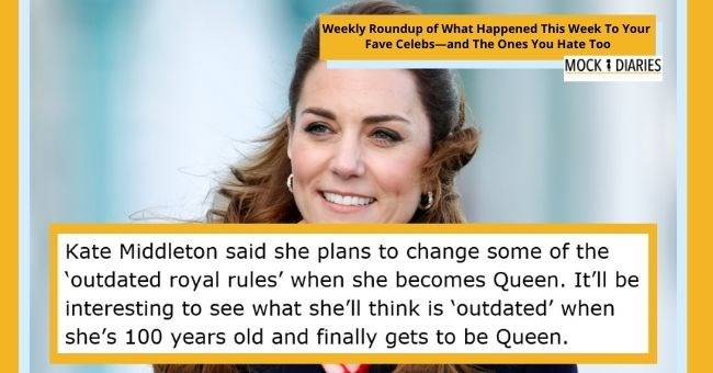 satirical weekly diary of top celebrity news | thumbnail Text - Kate Middleton said she plans to change some of the 'outdated royal rules' when she becomes Queen. It'll be interesting to see what she'll think is 'outdated' when she's 100 years old and finally gets to be Queen.