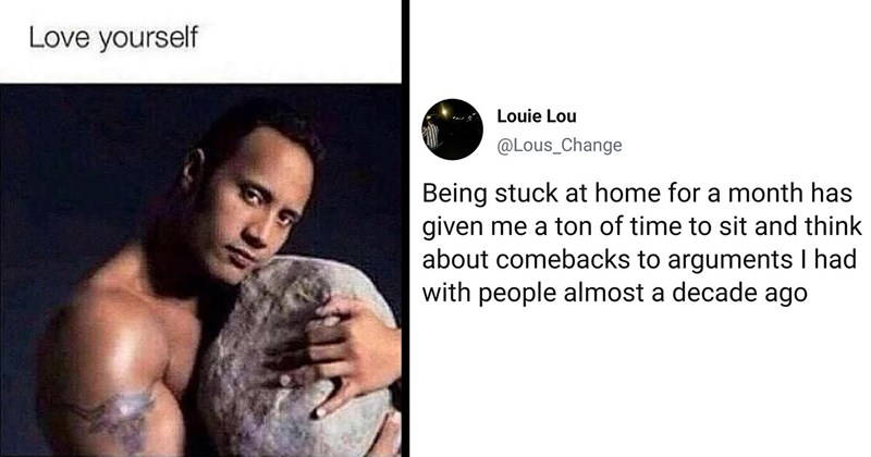 funny memes and tweets | Dwayne the Rock Johnson hugging a rock Love yourself | Louie Lou @Lous_Change Being stuck at home month has given ton time sit and think about comebacks arguments had with people almost decade ago