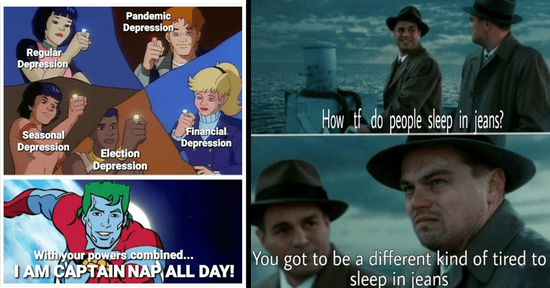 funny sleep memes, dank memes, relatable memes, napping, depression naps | Pandemic Depression- Regular Depression Financial Depression Seasonal Depression Election Depression With powers combined JAM CAPTAIN NAP ALL DAY! | tf do people sleep jeans got be different kind tired sleep jeans