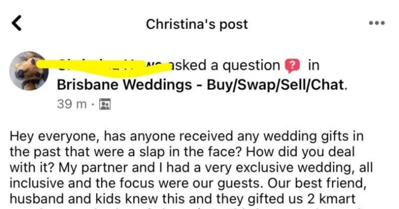 Bride complains about her K-Mart towels wedding gift, and then gets slammed in the comments section   Hey everyone, has anyone received any wedding gifts past were slap face did deal with My partner and had very exclusive wedding, all inclusive and focus were our guests. Our best friend, husband and kids knew this and they gifted us 2 kmart towels total value about $10. This hurt us lot, as slap face don't know deal with any suggestions? 40 answers