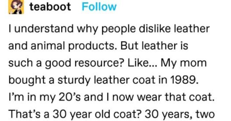 A Tumblr thread about the real reasons behind people wearing fur clothing. | teaboot Follow understand why people dislike leather and animal products. But leather is such good resource? Like My mom bought sturdy leather coat 1989 my 20's and now wear coat s 30 year old coat? 30 years, two generations, one coat. Versus, like plastic one rips and gets thrown out, or releases bits into ecosystem every time 's washed, takes billion years decompose, lasts maybe decade if super duper careful, and uses
