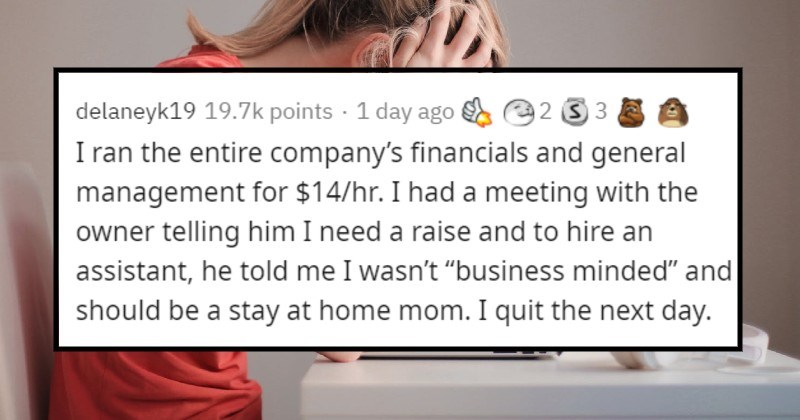 "Moments at jobs that made people say that's enough | delaneyk19 19.7k points 23 hours ago 2 3 3 ran entire company's financials and general management 14/hr had meeting with owner telling him need raise and hire an assistant, he told wasn't ""business minded"" and should be stay at home mom quit next day."