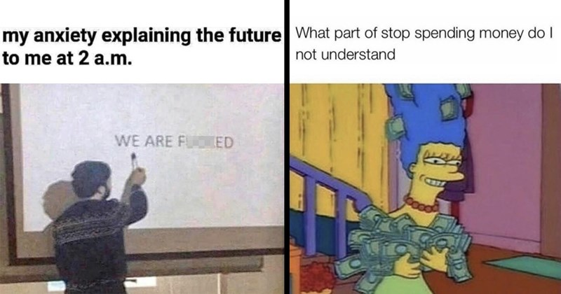 random memes, memes, funny memes, funny, dank memes, lol, relatable memes, 2020 memes, the simpsons, twitter memes, funny tweets | my anxiety explaining future at 2 .m. aliorteddruarns ARE FUCKED person pointing at whiteboard | part stop spending money do not understand Marge simpson holding stacks of money