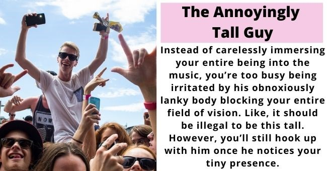 guys all women meet at music festivals | thumbnail includes picture of man at music festival Text - The Annoyingly Tall Guy Instead of carelessly immersing your entire being into the music, you're too busy being irritated by his obnoxiously lanky body blocking your entire field of vision. Like, it should be illegal to be this tall. However, you'll still hook up with him once he notices your tiny presence.