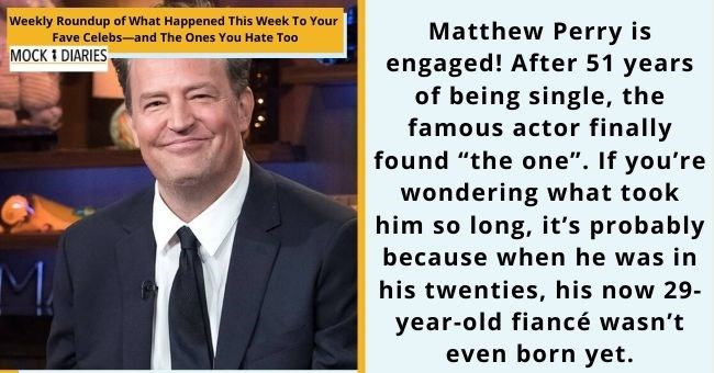 "satirical weekly diary of top celebrity news | thumbnail Text - Matthew Perry is engaged! After 51 years of being single, the famous actor finally found ""the one"". If you're wondering what took him so long, it's probably because when he was in his twenties, his now 29- year-old fiance wasn't"