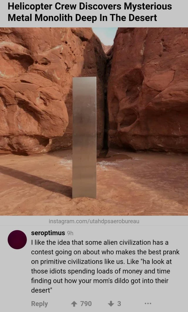 "funny comments, wtf comments, memes, wtf memes | Packaged goods - Helicopter Crew Discovers Mysterious Metal Monolith Deep Desert instagram.com/utahdpsaerobureau seroptimus 9h like idea some alien civilization has contest going on about who makes best prank on primitive civilizations like us. Like ""ha look at those idiots spending loads money and time finding out mom's dildo got into their desert"" Reply 790 3"