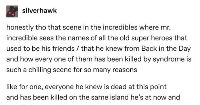Tumblr users go all in on a conversation about The Incredibles | silverhawk honestly tho scene incredibles where mr. incredible sees names all old super heroes used be his friends he knew Back Day and every one them has been killed by syndrome is such chilling scene so many reasons like one, everyone he knew is dead at this point and has been killed on same island he's at now and two, its heartbreaking bc means almost every hero wanted try out being hero again despite laws against and wanted try