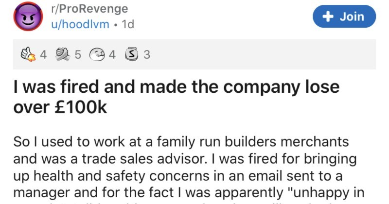 "Employee gets fired, and then makes company lose around $100K |r/ProRevenge u/hoodlvm fired and made company lose over £100k So l used work at family run builders merchants and trade sales advisor fired bringing up health and safety concerns an email sent manager and fact apparently ""unhappy my role did nothing wrong but they still sacked Now worked there had clients had built good relationships with and even become friends with some them. They would get beers and whiskey at"