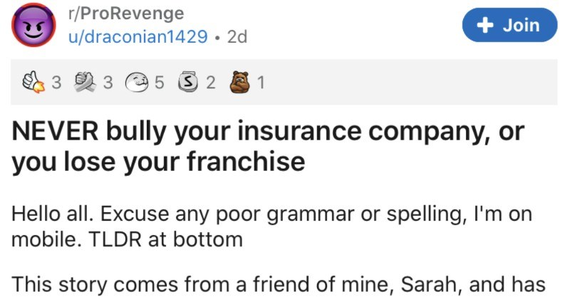 Guy continually bullies insurance company, and ends up learning his lesson | r/ProRevenge Join u/draconian1429 NEVER bully insurance company, or lose franchise Hello all. Excuse any poor grammar or spelling on mobile. TLDR at bottom This story comes friend mine, Sarah, and has been building almost 5 years until all came crashing down over last week few things note before get into Sarah works at an insurance company, dealing with massive nationwide delivery company her company