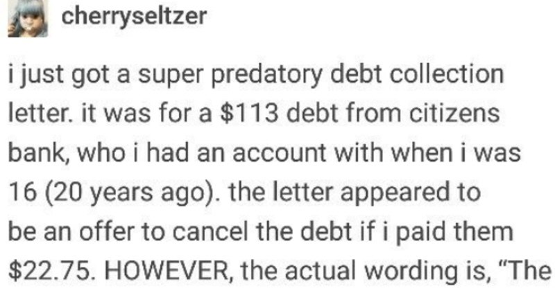 tumblr user gets strange debt letter | cherryseltzer just got super predatory debt collection letter 113 debt citizens bank, who had an account with 16 (20 years ago letter appeared be an offer cancel debt if paid them $22.75. HOWEVER actual wording is amount debt is $113.77 and will accept $22.75 so, no MENTION canceling debt, but implication is there because many collectors current debt offer settle percentage.