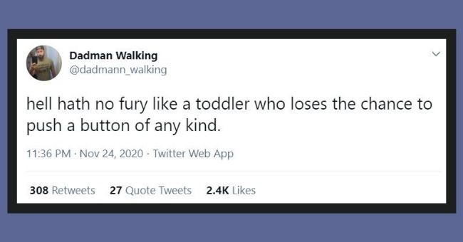 funniest dad tweets of the week | Text - Dadman Walking @dadmann_walking hell hath no fury like a toddler who loses the chance to push a button of any kind. 11:36 PM · Nov 24, 2020 - Twitter Web App 193 Retweets 14 Quote Tweets 1.5K Likes >
