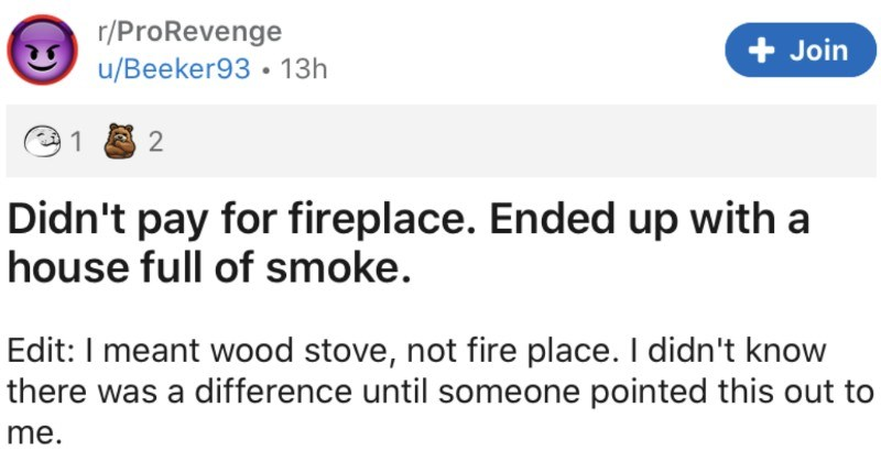 Man won't pay for fireplace, so he ends up with a house full of smoke | r/ProRevenge Join u/Beeker93 Didn't pay fireplace. Ended up with house full smoke. Edit meant wood stove, not fire place didn't know there difference until someone pointed this out