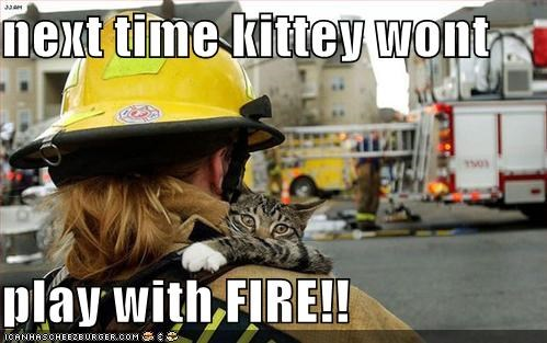 Next Time Kittey Wont Play With Fire Cheezburger Funny