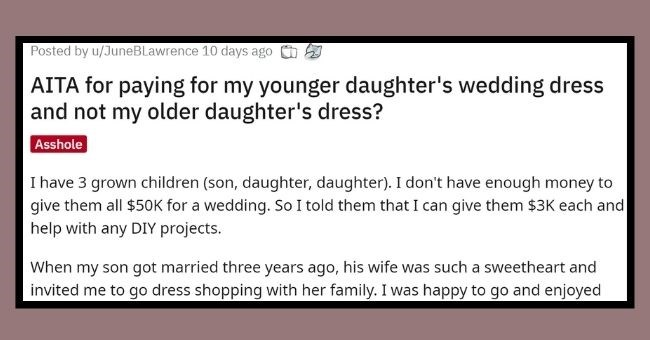 mom trolled for refusing to contribute towards daughter's wedding dress unless she chooses it | thumbnail Text - Posted by u/JuneBLawrence 10 days ago AITA for paying for my younger daughter's wedding dress and not my older daughter's dress? Asshole I have 3 grown children (son, daughter, daughter). I don't have enough money to give them all $50K for a wedding. So I told them that I can give them $3K each and help with any DIY projects. When my son got married three years ago, his wife was such