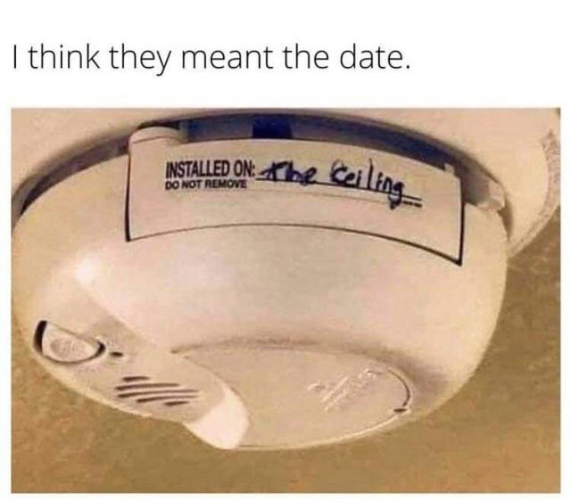 things that aren't wrong technically the truth funny lol unexpected answer infuriating dad jokes stating the obvious | think they meant date. INSTALLED ON: the Ceiling DO NOT REMOVE smoke detector