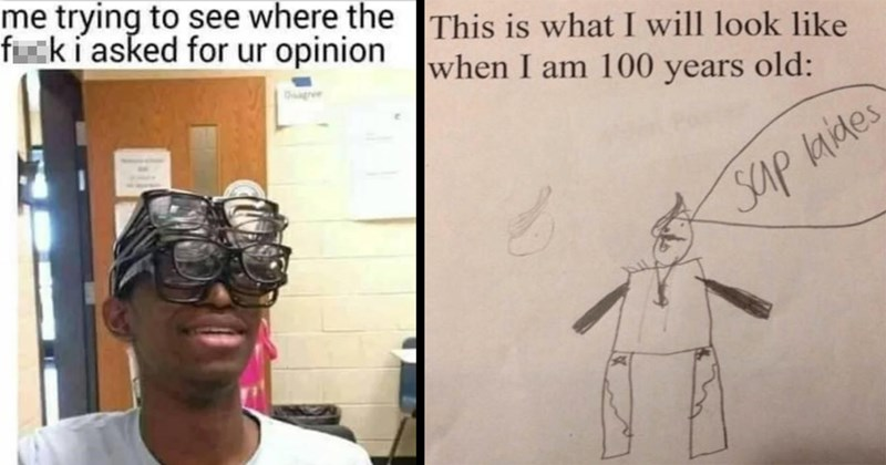 funny memes, dank memes, relatable memes, coronavirus memes, random memes, memes, funny, stupid memes, shitposts, twitter memes, funny tweets, tumblr memes, funny pics | trying see where fuck asked ur opinion person wearing multiple glasses | This is will look like am 100 years old: Sap laides